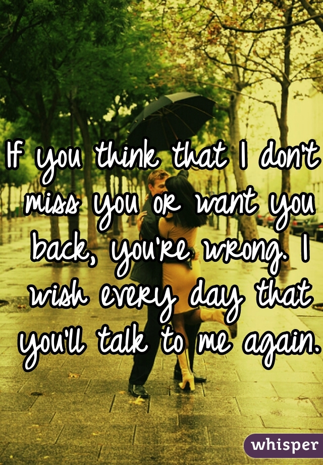 If you think that I don't miss you or want you back, you're wrong. I wish every day that you'll talk to me again.