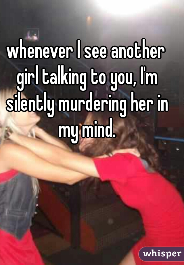 whenever I see another girl talking to you, I'm silently murdering her in my mind.