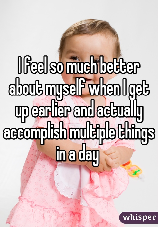 I feel so much better about myself when I get up earlier and actually accomplish multiple things in a day