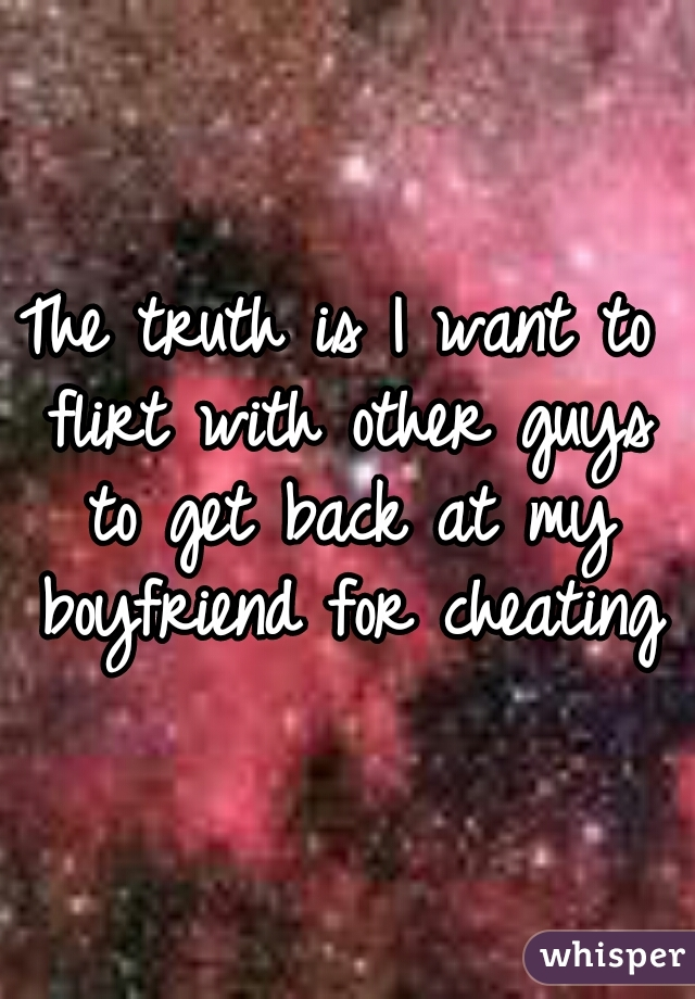 The truth is I want to flirt with other guys to get back at my boyfriend for cheating