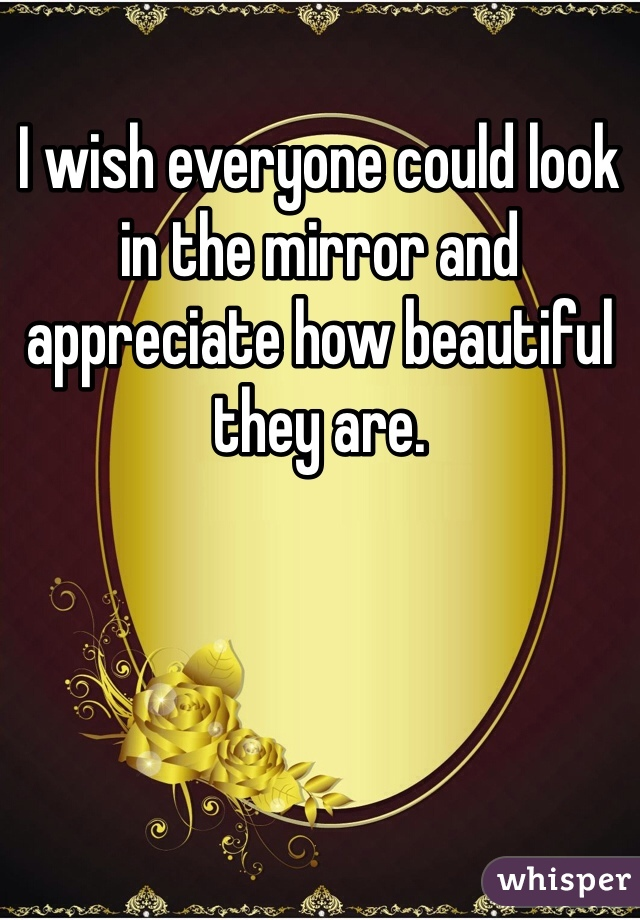 I wish everyone could look in the mirror and appreciate how beautiful they are.