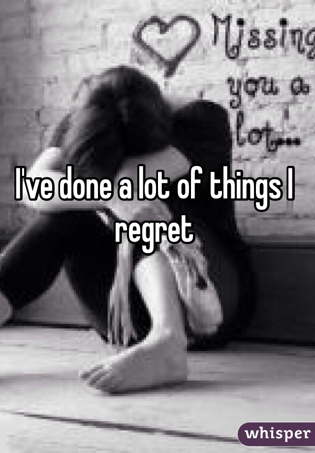 I've done a lot of things I regret