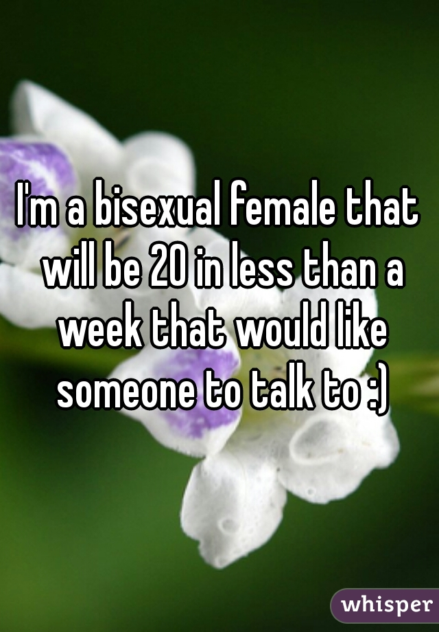I'm a bisexual female that will be 20 in less than a week that would like someone to talk to :)