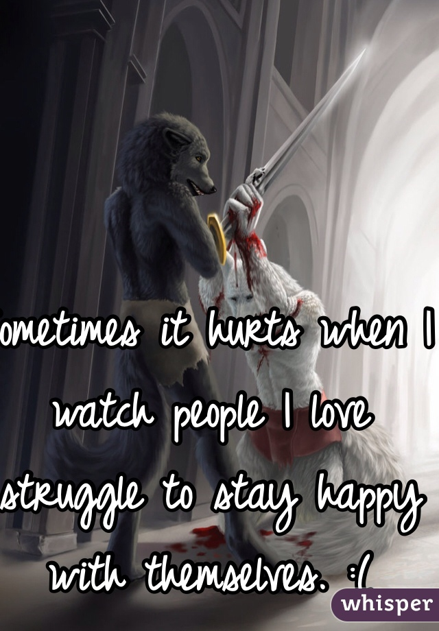 Sometimes it hurts when I watch people I love struggle to stay happy with themselves. :(