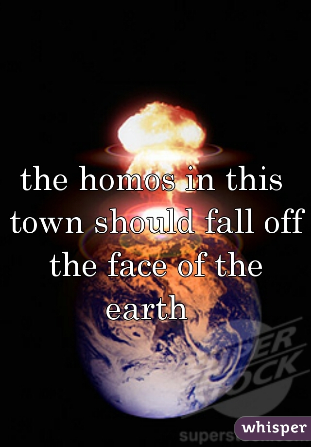 the homos in this town should fall off the face of the earth