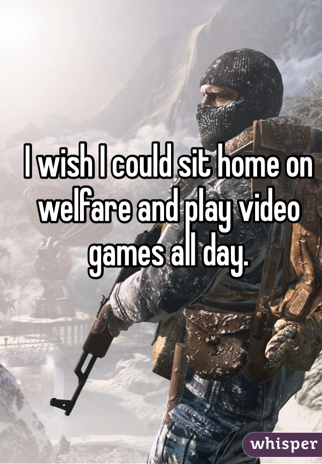 I wish I could sit home on welfare and play video games all day.