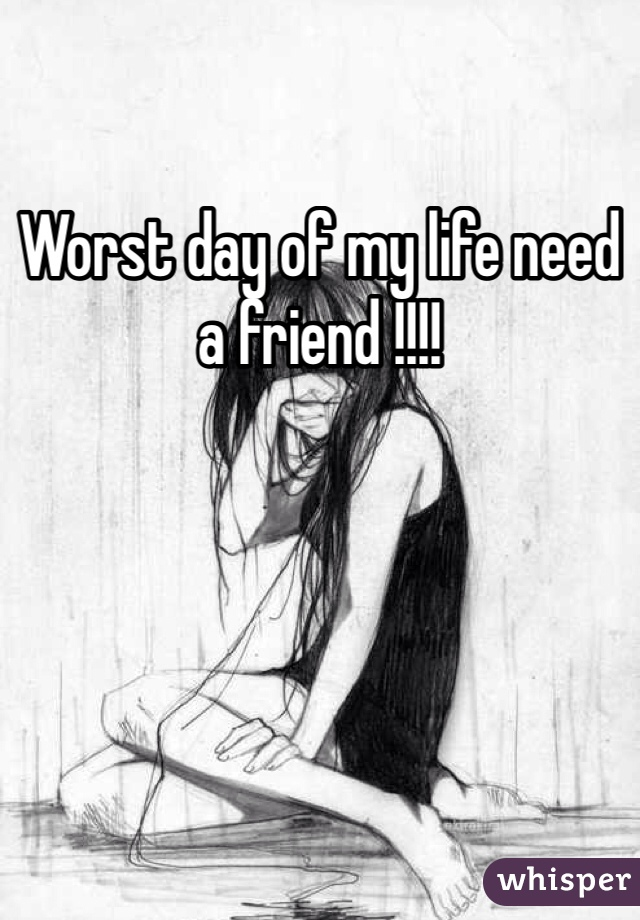 Worst day of my life need a friend !!!!
