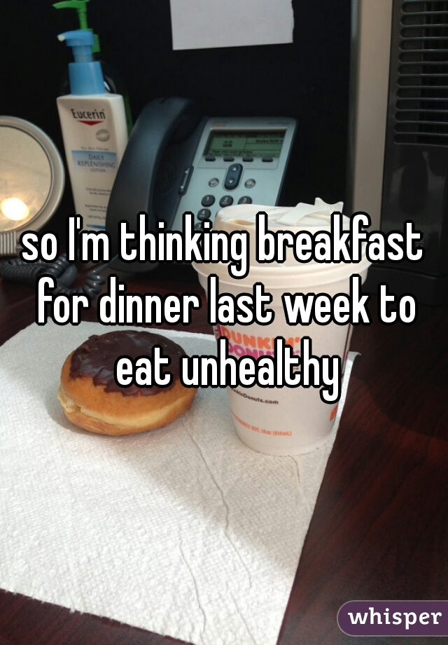 so I'm thinking breakfast for dinner last week to eat unhealthy