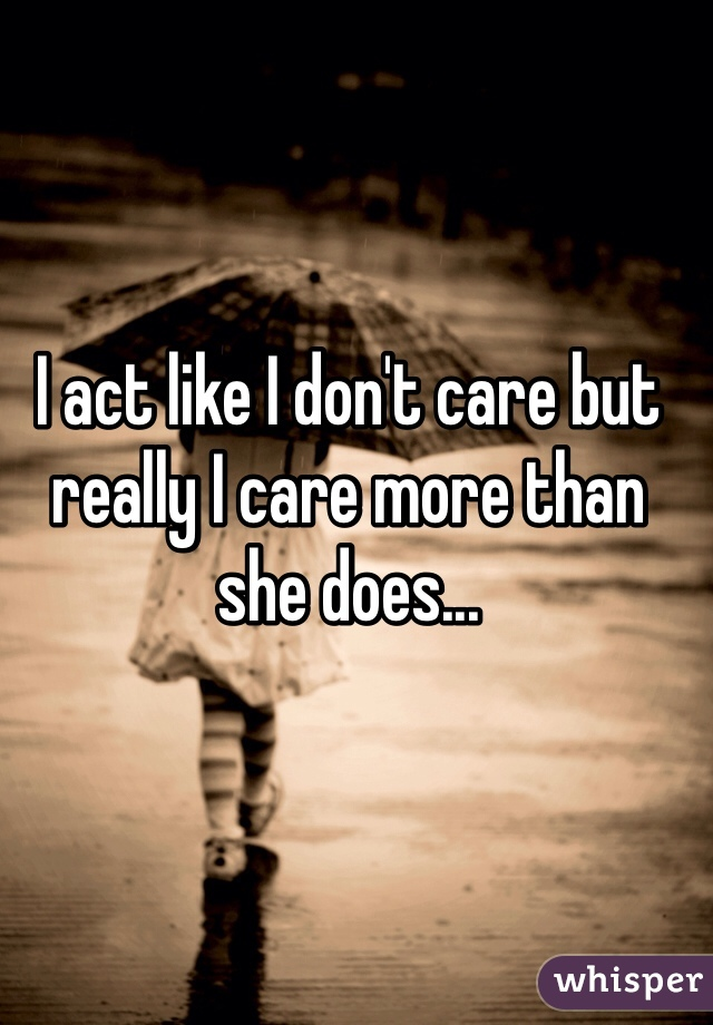 I act like I don't care but really I care more than she does...