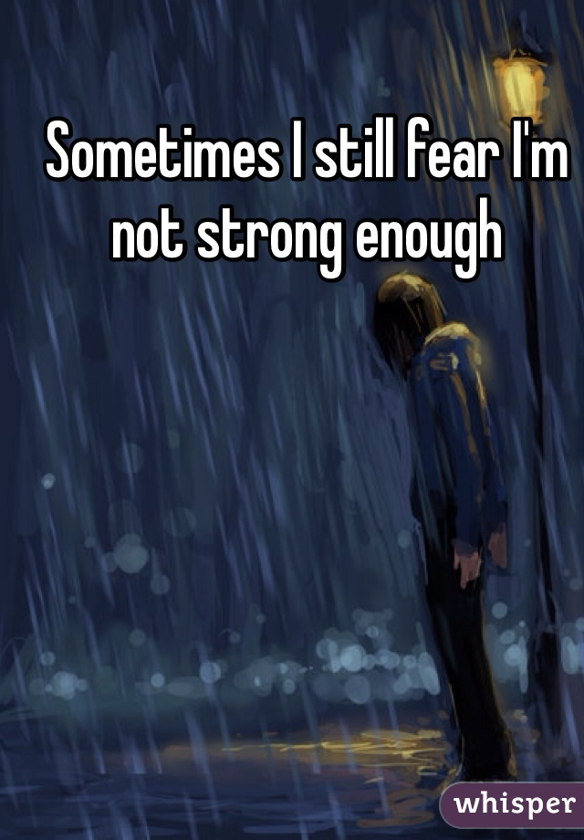 Sometimes I still fear I'm not strong enough