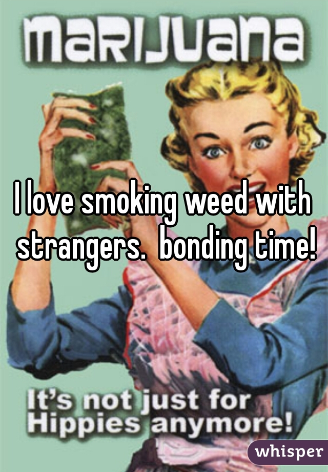 I love smoking weed with strangers.  bonding time!