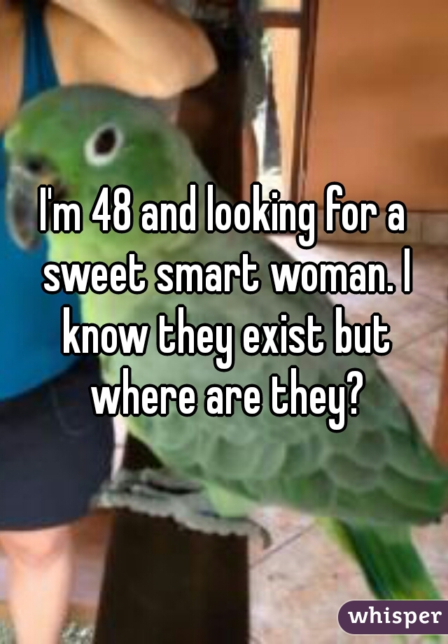 I'm 48 and looking for a sweet smart woman. I know they exist but where are they?