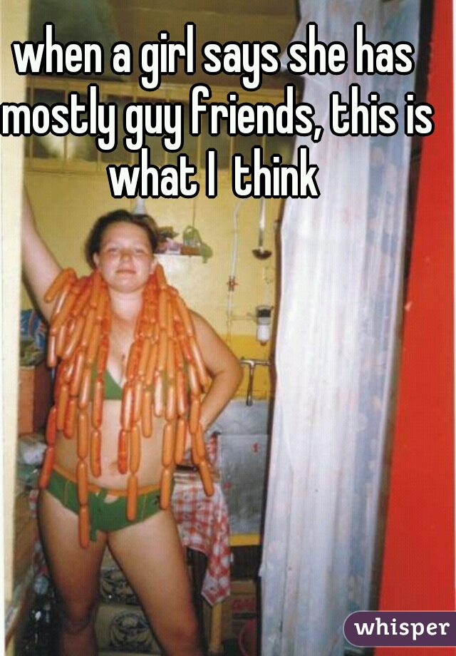when a girl says she has mostly guy friends, this is what I  think