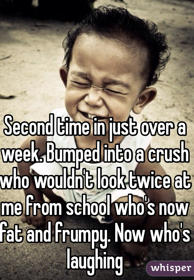 Second time in just over a week. Bumped into a crush who wouldn't look twice at me from school who's now fat and frumpy. Now who's laughing