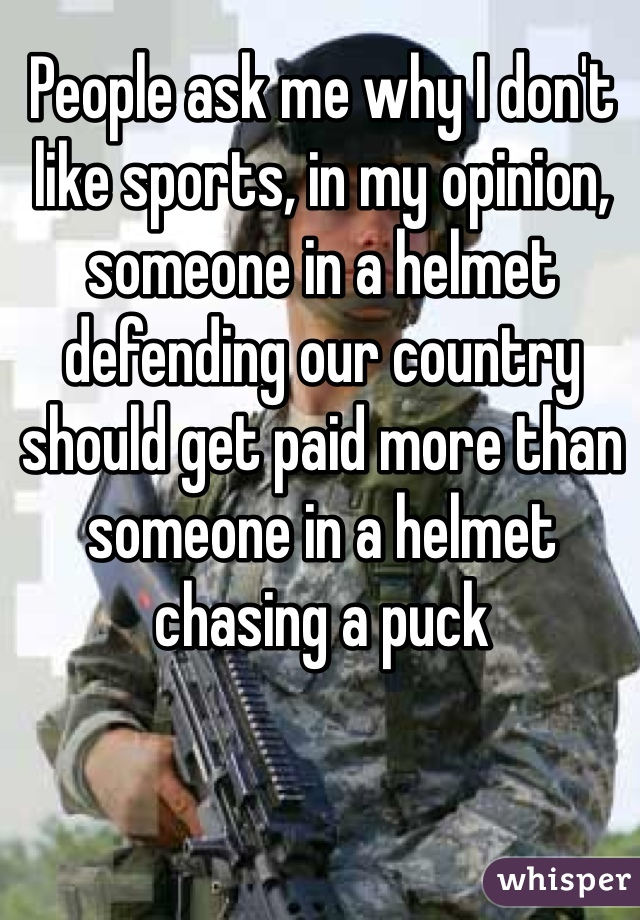 People ask me why I don't like sports, in my opinion, someone in a helmet defending our country should get paid more than someone in a helmet chasing a puck