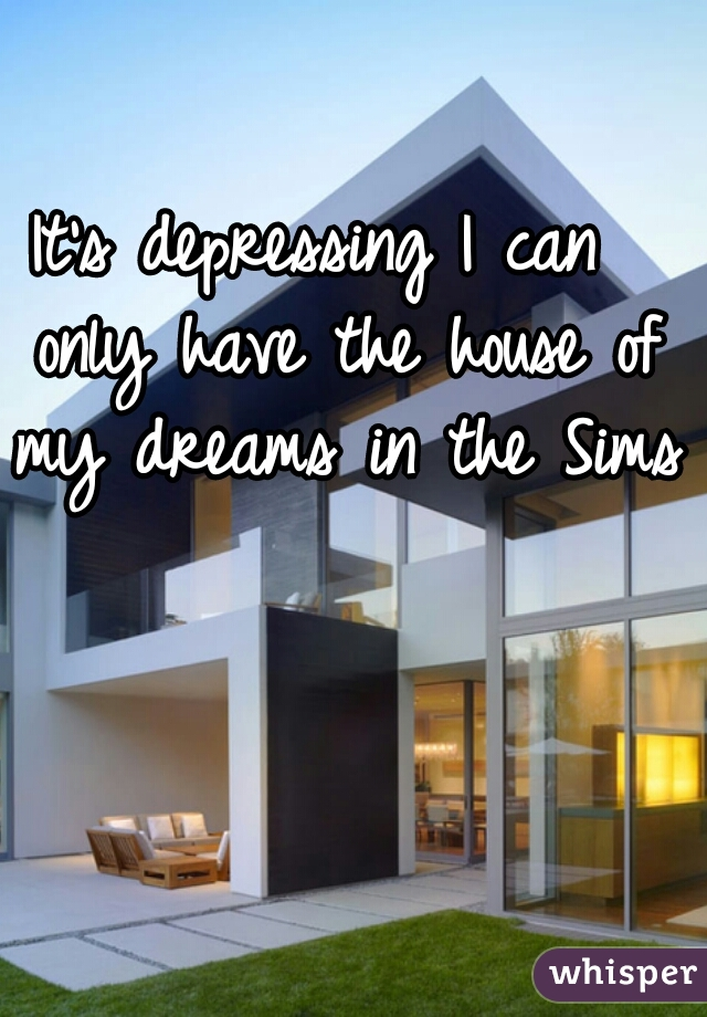 It's depressing I can  only have the house of my dreams in the Sims