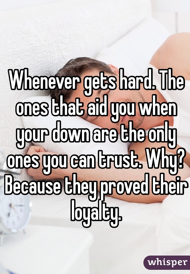 Whenever gets hard. The ones that aid you when your down are the only ones you can trust. Why? Because they proved their loyalty.