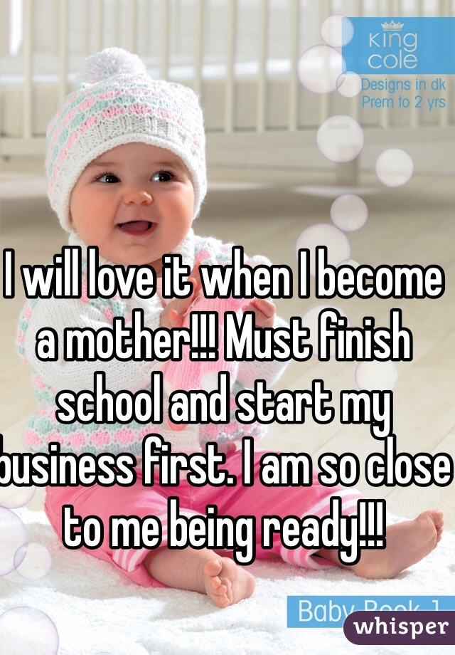 I will love it when I become a mother!!! Must finish school and start my business first. I am so close to me being ready!!!
