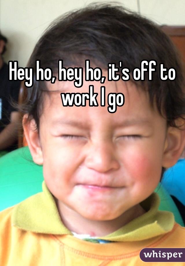 Hey ho, hey ho, it's off to work I go