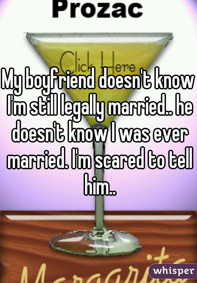 My boyfriend doesn't know I'm still legally married.. he doesn't know I was ever married. I'm scared to tell him..