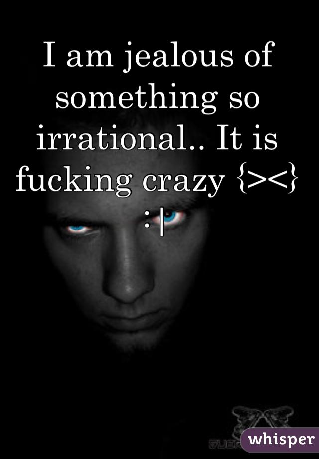 I am jealous of something so irrational.. It is fucking crazy {><}  : 