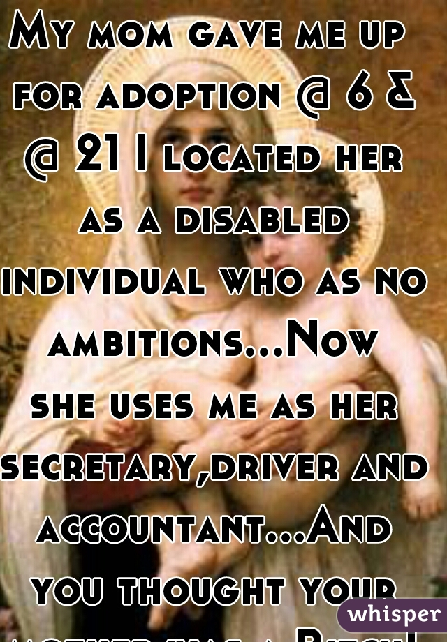 My mom gave me up for adoption @ 6 & @ 21 I located her as a disabled individual who as no ambitions...Now she uses me as her secretary,driver and accountant...And you thought your mother was a Bitch!