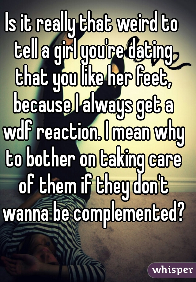 Is it really that weird to tell a girl you're dating that you like her feet, because I always get a wdf reaction. I mean why to bother on taking care of them if they don't wanna be complemented?
