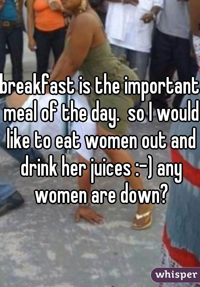 breakfast is the important meal of the day.  so I would like to eat women out and drink her juices :-) any women are down?