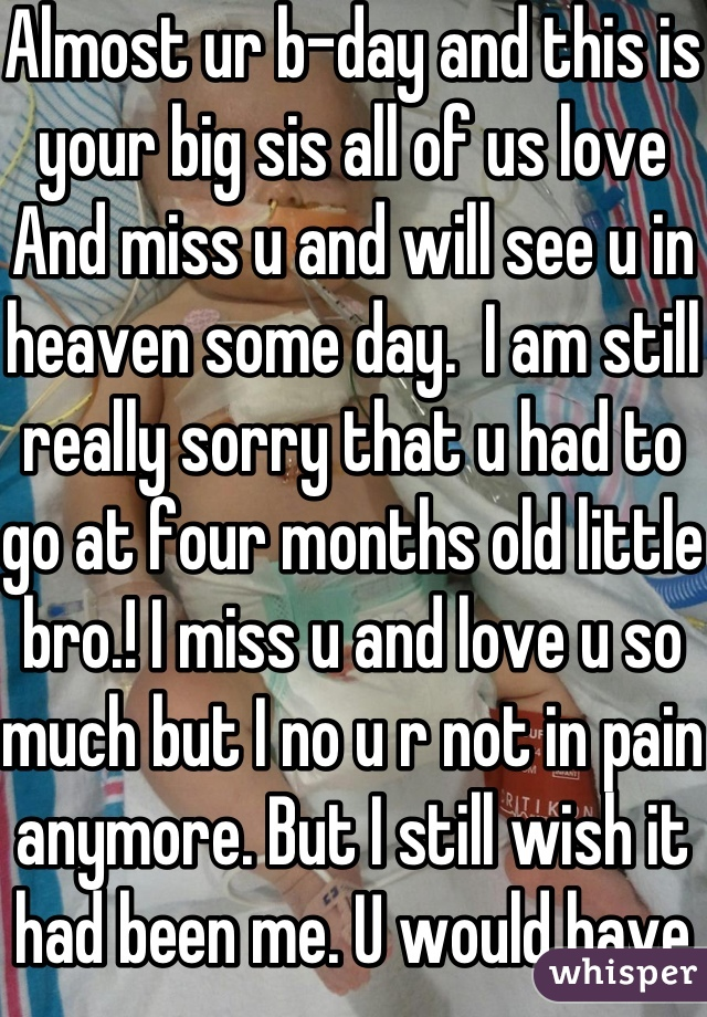 Almost ur b-day and this is your big sis all of us love And miss u and will see u in heaven some day.  I am still really sorry that u had to go at four months old little bro.! I miss u and love u so much but I no u r not in pain anymore. But I still wish it had been me. U would have been 2 years old on February  28. I have so many things to say about u but we would be here for ever<3 I love and miss u!!  Senseseraly, ur big sis