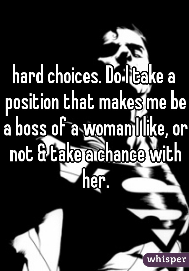 hard choices. Do I take a position that makes me be a boss of a woman I like, or not & take a chance with her.