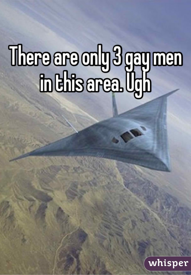 There are only 3 gay men in this area. Ugh