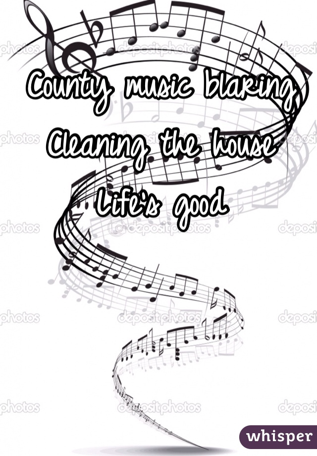 County music blaring  Cleaning the house  Life's good