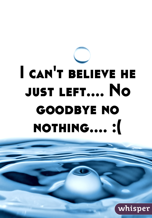 I can't believe he just left.... No goodbye no nothing.... :(