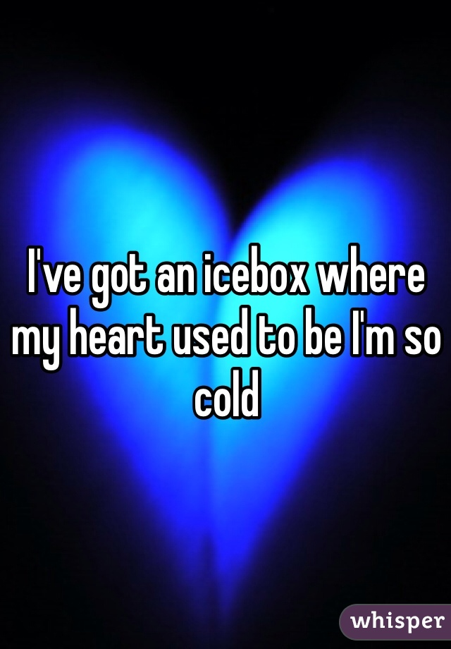 I've got an icebox where my heart used to be I'm so cold