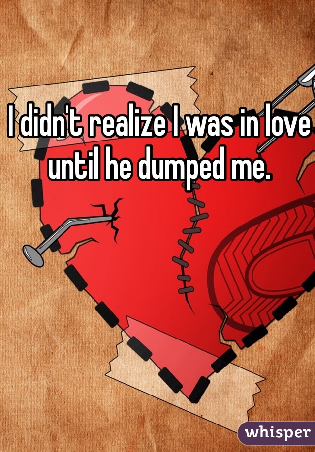 I didn't realize I was in love until he dumped me.