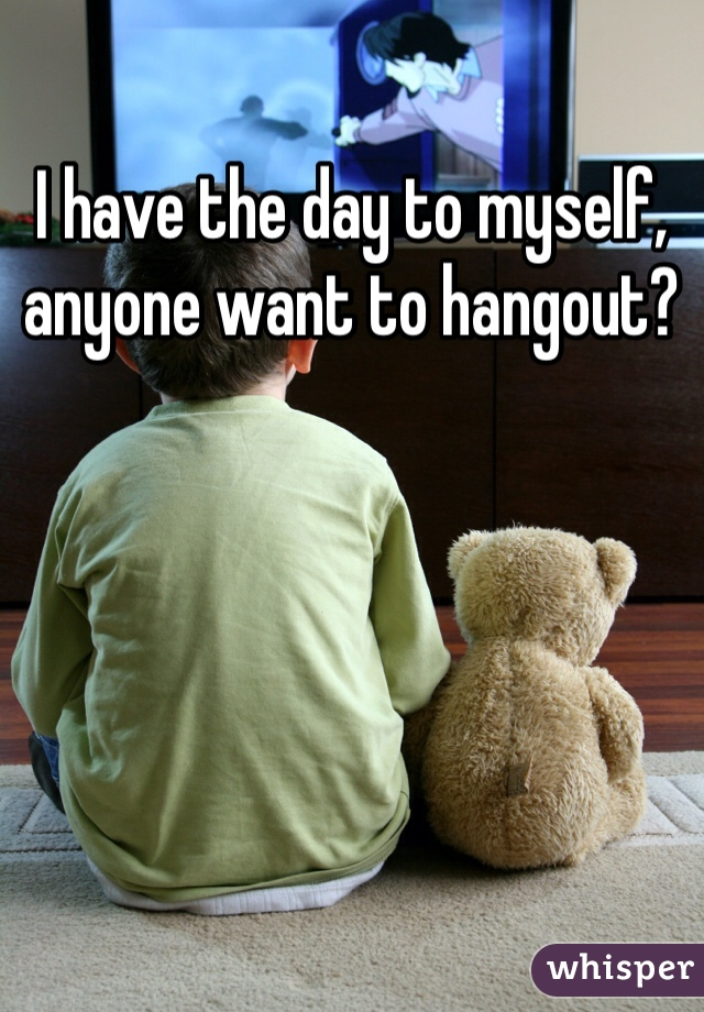 I have the day to myself, anyone want to hangout?