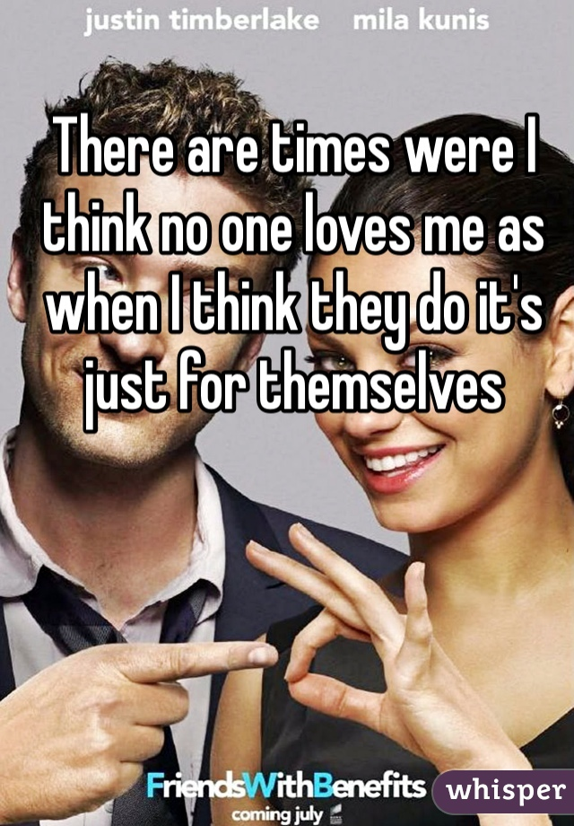 There are times were I think no one loves me as when I think they do it's just for themselves