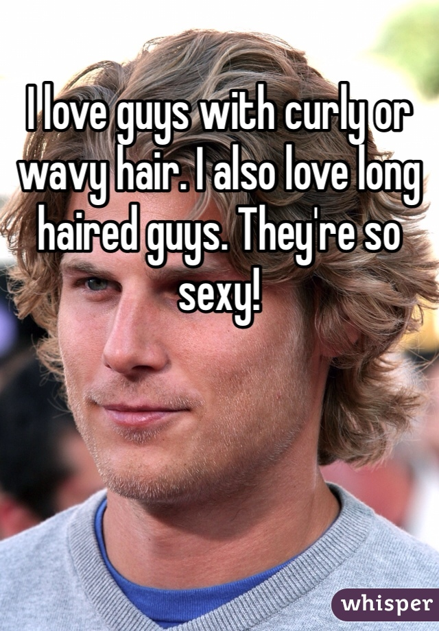 I love guys with curly or wavy hair. I also love long haired guys. They're so sexy!