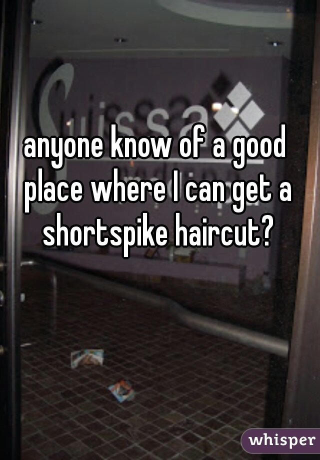 anyone know of a good place where I can get a shortspike haircut?