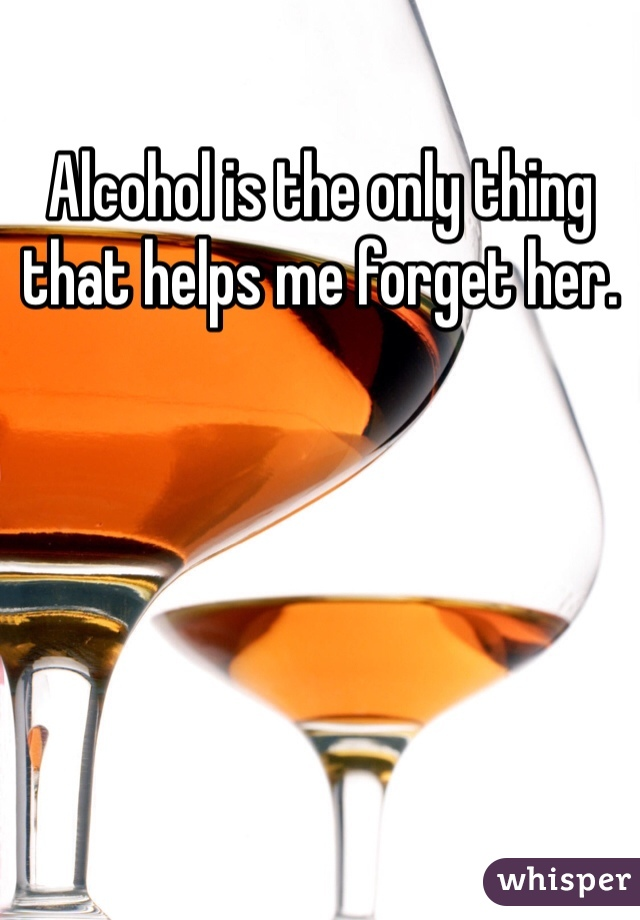Alcohol is the only thing that helps me forget her.