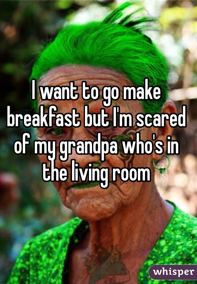 I want to go make breakfast but I'm scared of my grandpa who's in the living room