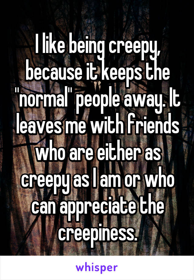 "I like being creepy, because it keeps the ""normal"" people away. It leaves me with friends who are either as creepy as I am or who can appreciate the creepiness."