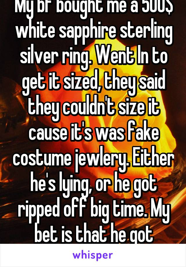 My bf bought me a 500$ white sapphire sterling silver ring. Went In to get it sized, they said they couldn't size it cause it's was fake costume jewlery. Either he's lying, or he got ripped off big time. My bet is that he got ripped off.