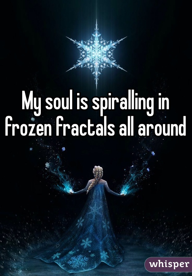 My Soul is Spiraling in Frozen Fractals All Around by wolfepaw on ...