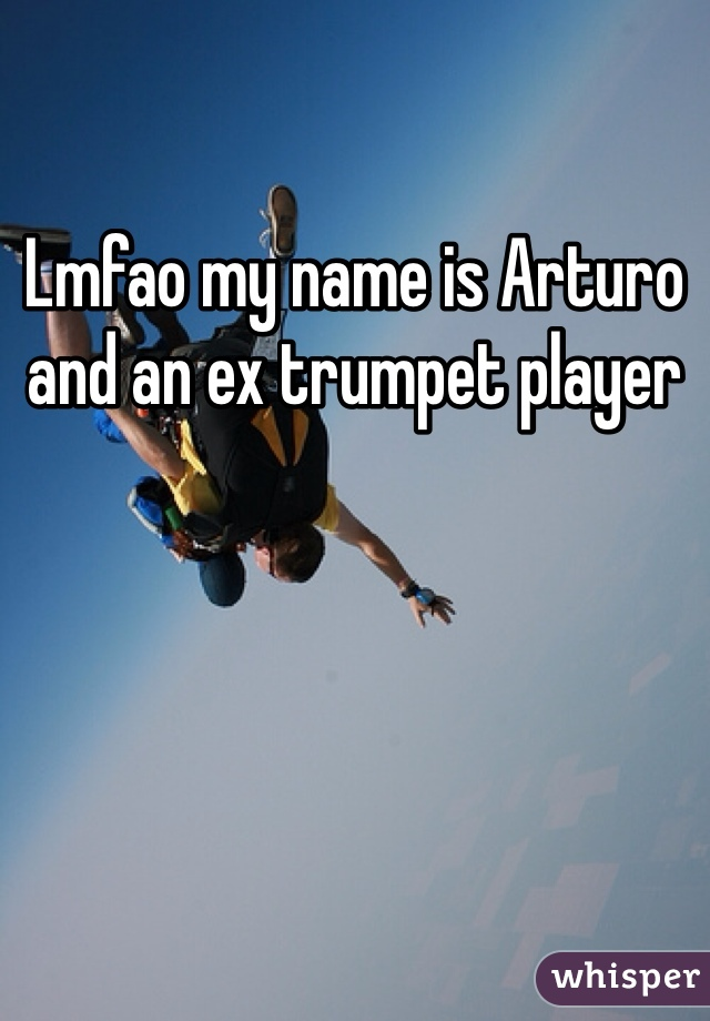 Lmfao my name is Arturo and an ex trumpet player