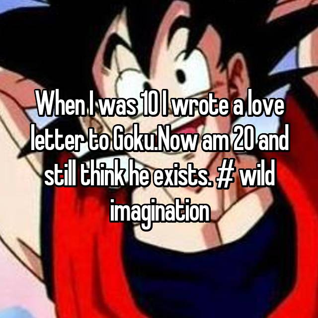 When I was 10 I wrote a love letter to Goku.Now am 20 and still think he exists. # wild imagination