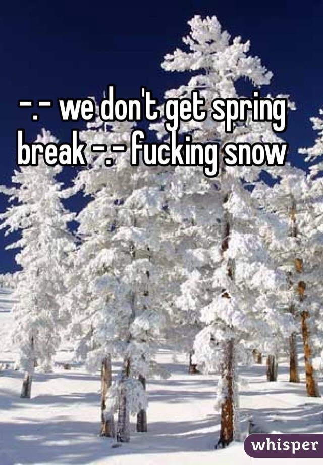 -.- we don't get spring break -.- fucking snow