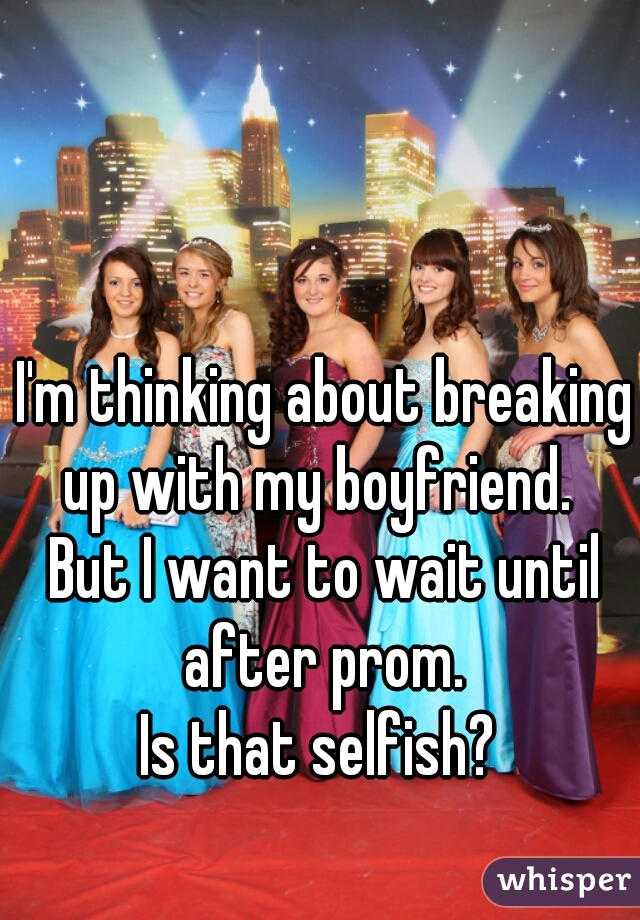 I'm thinking about breaking up with my boyfriend.   But I want to wait until after prom.  Is that selfish?