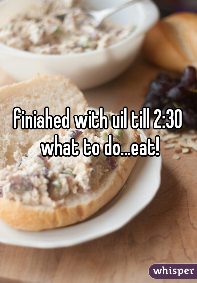 finiahed with uil till 2:30 what to do...eat!