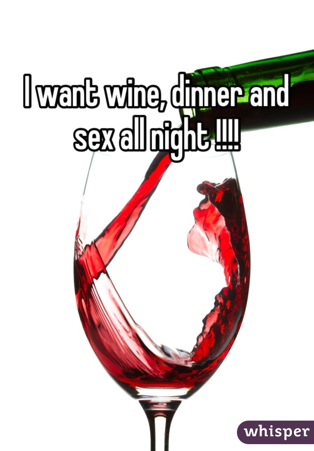 I want wine, dinner and sex all night !!!!